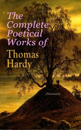 The Complete Poetical Works of Thomas Hardy (Illustrated) - 940+ Poems, Lyrics & Verses, Including Wessex Poems, Poems of the Past and the Present, Time's Laughingstocks, Satires of Circumstance, Moments of Vision, Late Lyrics and Earlier, Human Shows…