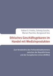 Ethisches Geschäftsgebaren im Handel mit Medizinprodukten - Zum Verständnis des Freihandelsabkommens zwischen der Republik Korea und der Europäischen Union (KOREU)