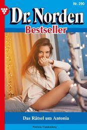 Dr. Norden Bestseller 290 – Arztroman - Das Rätsel um Antonia