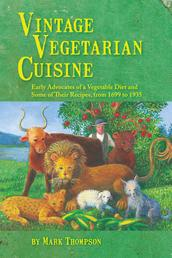 Vintage Vegetarian Cuisine - Early Advocates of a Vegetable Diet and Some of Their Recipes, 1699-1935