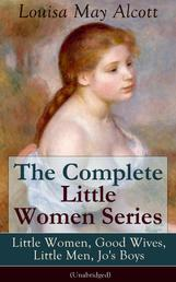 The Complete Little Women Series: Little Women, Good Wives, Little Men, Jo's Boys (Unabridged) - The Beloved Classics of American Literature: The coming-of-age series based on the author's own childhood experiences with her three sisters
