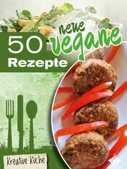 50 neue vegane Rezepte - Schmackhafte, fleischlose und kreative Gerichte für jeden Tag