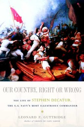 Our Country, Right or Wrong - The Life of Stephen Decatur, the U.S. Navy's Most Illustrious Commander