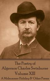 The Poetry of Algernon Charles Swinburne - Volume XIII - A Midsummer Holiday & Other Poems
