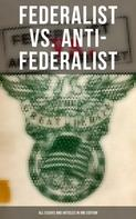 Alexander Hamilton: Federalist vs. Anti-Federalist: ALL Essays and Articles in One Edition