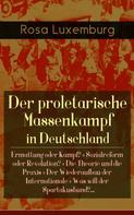 Rosa Luxemburg: Der proletarische Massenkampf in Deutschland: Ermattung oder Kampf? + Sozialreform oder Revolution? + Die Theorie und die Praxis + Der Wiederaufbau der Internationale + Was will der Spartakusbund?...