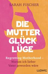 Die Mutterglück-Lüge - Regretting Motherhood – Warum ich lieber Vater geworden wäre