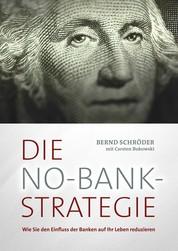 Die No-Bank-Strategie - Wie Sie den Einfluss der Banken auf Ihr Leben reduzieren