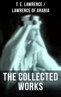 T. E. Lawrence: The Collected Works of T. E. Lawrence (Lawrence of Arabia)