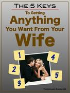 Thomas Zagler: The 5 Keys to Getting Anything You Want From Your Wife