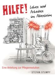Hilfe! Leben und Arbeiten im Altenheim - Eine Anleitung zur Pflegerevolution