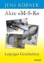 Akte »M-S-K« - Leipziger Geschichten