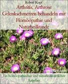 Robert Kopf: Arthritis, Arthrose Gelenkschmerzen behandeln mit Homöopathie und Naturheilkunde