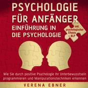 Psychologie für Anfänger - Einführung in die Psychologie - Wie Sie durch positive Psychologie Ihr Unterbewusstsein programmieren und Manipulationstechniken erkennen - inkl. psychologischer Effekte +NLP