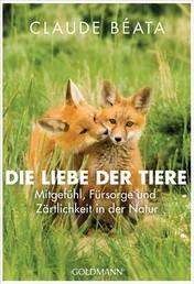 Die Liebe der Tiere - Mitgefühl, Fürsorge und Zärtlichkeit in der Natur