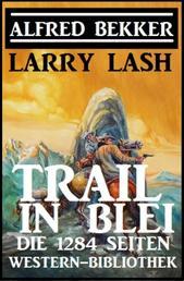Trail in Blei: Die 1284 Seiten Western-Bibbliothek - Western Sammelband