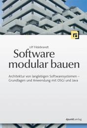 Software modular bauen - Architektur von langlebigen Softwaresystemen - Grundlagen und Anwendung mit OSGi und Java