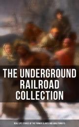 THE UNDERGROUND RAILROAD COLLECTION: Real Life Stories & Incidents in the Lives of the Former Slaves and Abolitionists (Illustrated Edition) - Collected Record of Authentic Narratives, Facts & Letters: True Life Stories of Runaway Slaves and the Two Celebrated Female Conductors of the Underground Railroad