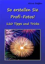 So erstellen Sie Profi-Fotos! - 120 Tipps und Tricks