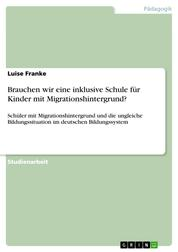 Brauchen wir eine inklusive Schule für Kinder mit Migrationshintergrund? - Schüler mit Migrationshintergrund und die ungleiche Bildungssituation im deutschen Bildungssystem