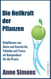 Die Heilkraft der Pflanzen - Heilpflanzen von Abuta und Acerola bis Yohimbe und Yucca: ein Kompendium für die Praxis