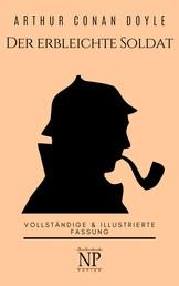 Sherlock Holmes – Der erbleichte Soldat und weitere Detektivgeschichten - Vollständige & Illustrierte Fassung