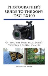 Photographer's Guide to the Sony DSC-RX100 - Getting the Most from Sony's Pocketable Digital Camera