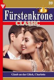 Fürstenkrone Classic 39 – Adelsroman - Glaub' an das Glück, Charlotte!