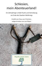 Schlesien, mein Abenteuerland! - Ein Zehnjähriger erlebt Flucht und Vertreibung am Ende des Zweiten Weltkriegs.