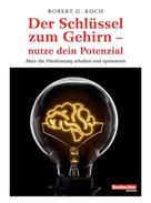 Robert G. Koch: Der Schlüssel zum Gehirn - nutze dein Potenzial