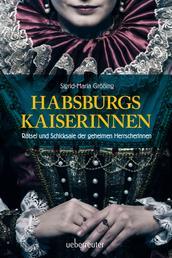 Habsburgs Kaiserinnen - Rätsel und Schicksale der geheimen Herrscherinnen
