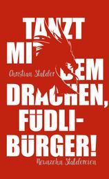 Tanzt mit dem Drachen, Füdlibürger! - Neunzehn Staldereien