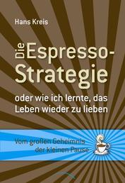 Die Espresso-Strategie - oder wie ich lernte, das Leben wieder zu lieben. Vom großen Geheimnis der kleinen Pause
