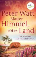 Peter Watt: Blauer Himmel, rotes Land: Die große Australien-Saga