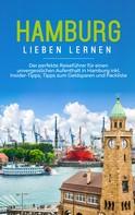 Larissa Schüder: Hamburg lieben lernen: Der perfekte Reiseführer für einen unvergesslichen Aufenthalt in Hamburg inkl. Insider-Tipps, Tipps zum Geldsparen und Packliste
