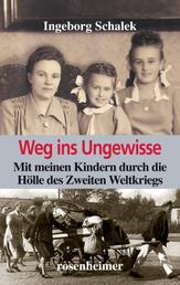 Weg ins Ungewisse - Mit meinen Kindern durch die Hölle des Zweiten Weltkriegs