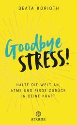 Goodbye Stress! - Halte die Welt an, atme und finde zurück in deine Kraft