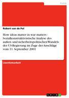 Robert van de Pol: How ideas matter in war matters - Sozialkonstruktivistische Analyse des außen- und sicherheitspolitischen Wandels der US-Regierung im Zuge der Anschläge vom 11. September 2001