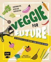 Veggie for Future – 150 Rezepte & gute Gründe, kein Fleisch zu essen - Nachhaltig. Restlos. Glücklich. – Lebe nachhaltig!