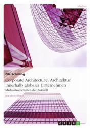 Corporate Architecture. Architektur innerhalb globaler Unternehmen - Markenlandschaften der Zukunft