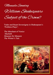 William Shakespeare - Subject of the Crown? - Tudor and Stuart Sovereignty in Shakespeare's 'Problem-Plays': The Merchant of Venice, Macbeth, Measure for Measure & The Winter's Tale