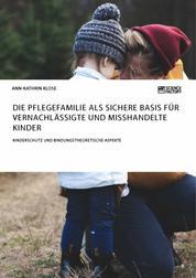 Die Pflegefamilie als sichere Basis für vernachlässigte und misshandelte Kinder. Kinderschutz und bindungstheoretische Aspekte