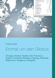 Einmal um den Globus - Chicago, Denver, Seattle, San Francisco, Fidschi, Auckland, Brisbane, Sydney, Adelaide, Melbourne, Singapure, Bangkok