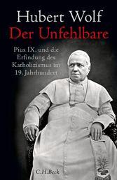 Der Unfehlbare - Pius IX. und die Erfindung des Katholizismus im 19. Jahrhundert