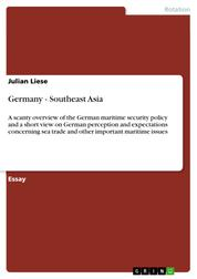 Germany - Southeast Asia - A scanty overview of the German maritime security policy and a short view on German perception and expectations concerning sea trade and other important maritime issues