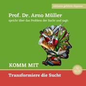 Komm mit - Prof. Dr. Arno Müller spricht über das Problem der Sucht und sagt: KOMM MIT Transformiere die Sucht