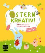 Ostern kreativ! – für Kids - 24 Bastelprojekte für die ganze Familie – Osterkarten, Frühlingsdeko, Stoffhase und Co.