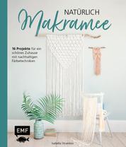 Natürlich Makramee - 16 Projekte für ein schönes Zuhause mit nachhaltigen Färbetechniken