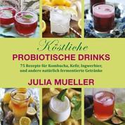 Köstliche Probiotische Drinks - 75 Rezepte für Kombucha, Kefir, Ingwerbier, und andere natürlich fermentierte Getränke
