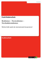 Realismus – Neorealismus – Neofunktionalismus - Welche Rolle spielt die internationale Kooperation?